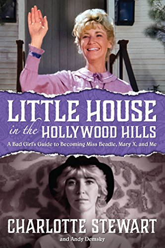 Little House in the Hollywood Hillls: A Bad Girl's Guide to Becoming Miss Beadle, Mary X, and Me