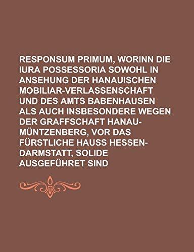 Responsum Primum, Worinn Die Iura Possessoria Sowohl in Ansehung Der Hanauischen Mobiliar-Verlassenschaft Und Des Amts Babenhausen ALS Auch ... VOR Das Furstliche Hauss Hessen-Darmstatt,