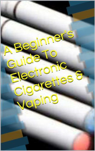 A Beginner's Guide To Electronic Cigarettes & Vaping (English Edition)