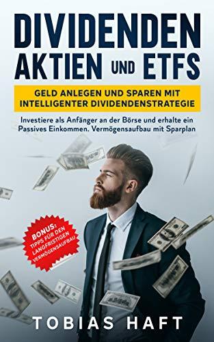 Dividenden Aktien und ETFs: Geld anlegen und sparen mit intelligenter Dividendenstrategie: Investiere als Anfänger an der Börse und erhalte ein Passives Einkommen. Vermögensaufbau mit Sparplan