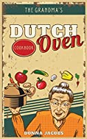 The Grandma's Dutch Oven Cookbook: Tasty, Easy and No-Fuss Recipes for Your Dutch Oven. Dutch Oven Made Simple