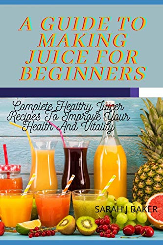A GUIDE TO MAKING JUICE FOR BEGINNERS: Complete Healthy Juicer Recipes To Improve Your Health And Vitality