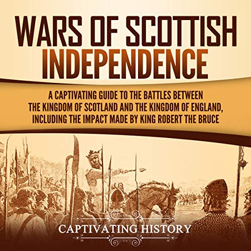 Wars of Scottish Independence: A Captivating Guide to the Battles Between the Kingdom of Scotland and the Kingdom of England, Including the Impact Made by King Robert the Bruce cover art