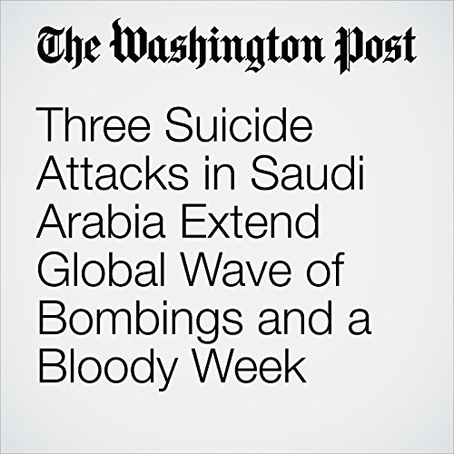 Three Suicide Attacks in Saudi Arabia Extend Global Wave of Bombings and a Bloody Week cover art