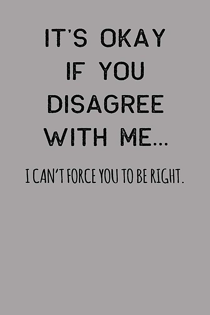 死ぬキャプチャー戦闘It's Okay If You Disagree With Me… I Can't Force You To Be Right.: Blank Lined Journal To Write In Coworker Notebook  V1