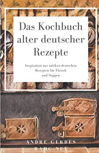 Das Kochbuch alter deutscher Rezepte: Inspiration aus antiken deutschen Rezepten für Fleisch und Suppen