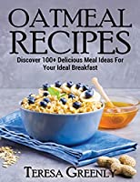 Oatmeal Recipes: Discover 100+ Delicious Meal Ideas For Your Ideal Breakfast