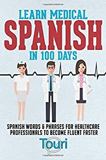 Learn Medical Spanish in 100 Days: Spanish Words & Phrases for Healthcare Professionals to Become Fluent Faster (Spanish for Medical Professionals)