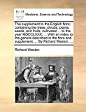 The supplement to the English flora; containing the trees, shrubs, plants, seeds, and fruits, cultivated ... to the year MDCCLXXX; ... With an index ... and supplement, ... By Richard Weston, ...