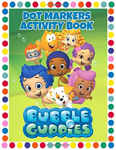 Bubble Guppies Dot Markers Activity: Do A Dot Art Coloring Book: Easy Big Dots, Good For Dot Markers, Bright Paint Daubers And Coloring Activity For Kids