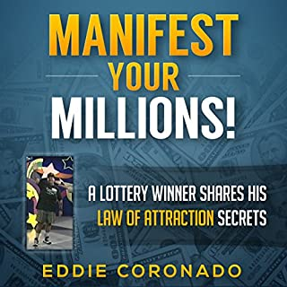 Manifest Your Millions!     A Lottery Winner Shares his Law of Attraction Secrets              By:                                                                                                                                 Eddie Coronado                               Narrated by:                                                                                                                                 Russell Stamets                      Length: 1 hr and 52 mins     16 ratings     Overall 4.5