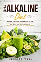 The Alkaline Diet: A Complete Guide With Practical And Scientific Ways To Transform Your Body, Eat Well And Avoid Diseases (Even If You Are a Beginner)