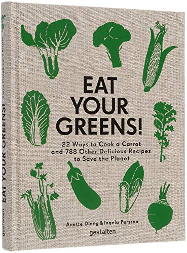 Eat Your Greens!: 22 Ways to Cook a Carrot and 788 Other Delicious Plant Based Recipes to Save the Planet: 22 Ways to Cook a Carrot, 20 Methods of ... ... Other Delicious Recipes to Save the Planet
