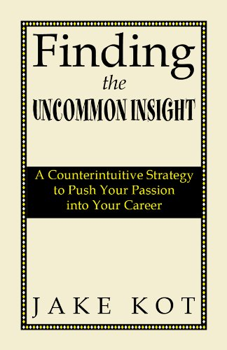 Finding the Uncommon Insight: A Counterintuitive Strategy to Push Your Passion Into Your Career