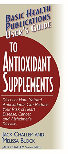 User's Guide to Antioxidant Supplements (Learn How Natural Antioxidants can Reduce your Risk of Heart Disease, Cancer, and Alzheimer's)