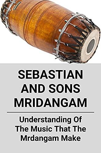 Sebastian And Sons Mridangam: Understanding Of The Music That The Mrdangam Make: Mrdangam Instrument (English Edition)