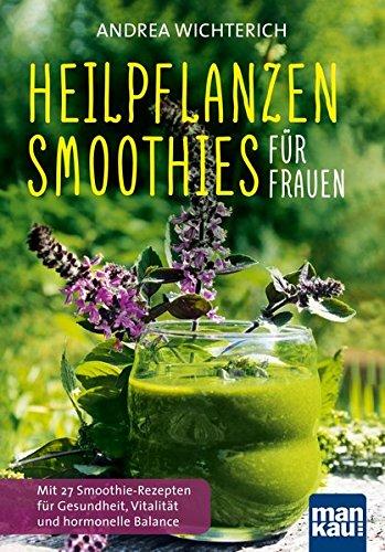Heilpflanzen-Smoothies für Frauen: Mit 27 Smoothie-Rezepten für Gesundheit, Vitalität und hormonelle Balance