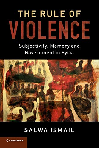 Compare Textbook Prices for The Rule of Violence: Subjectivity, Memory and Government in Syria Cambridge Middle East Studies Reprint Edition ISBN 9781107698604 by Ismail, Salwa