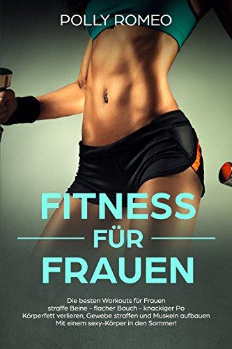 Fitness für Frauen Die besten Workouts für Frauen straffe Beine - flacher Bauch - knackiger Po Körperfett verlieren, Gewebe straffen und Muskeln aufbauen Mit einem sexy-Körper in den Sommer!