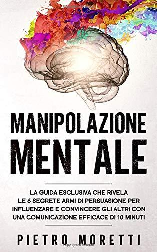 Manipolazione Mentale: La Guida Esclusiva che Rivela le 6 Segrete Armi di Persuasione per Influenzare e Convincere gli altri con una Comunicazione Efficace di 10 Minuti