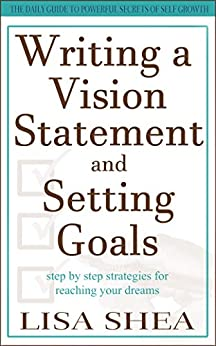 Writing a Vision Statement And Setting Goals: Step by step strategies for reaching your dreams (The Daily Guide to Powerful Secrets of Self Growth Book 5) by [Lisa Shea]