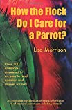 How the Flock Do I Care for a Parrot?: An invaluable compendium of helpful information of all topics of parrot care including first aid!