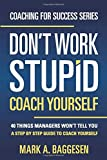 Don?t Work Stupid, Coach Yourself: 40 Things Managers Won?t Tell You. A Step by Step Guide to Coach Yourself (Coaching for Success Series, Band 1) - Mark A. Baggesen