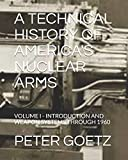 A TECHNICAL HISTORY OF AMERICA'S NUCLEAR ARMS: VOLUME I - INTRODUCTION AND WEAPON SYSTEMS THROUGH 1960