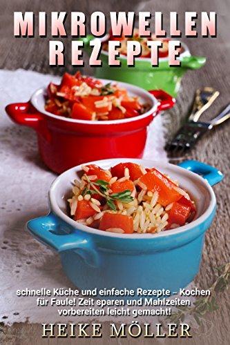 Mikrowellen Rezepte: Schnelle Küche und einfache Rezepte - Kochen für Faule! Zeit sparen und Mahlzeiten vorbereiten leicht gemacht!