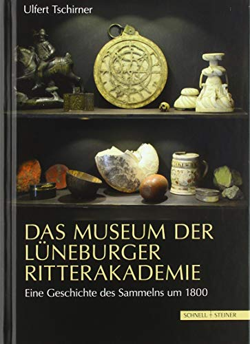 Das Museum der Lüneburger Ritterakademie: Eine Geschichte des Sammelns um 1800
