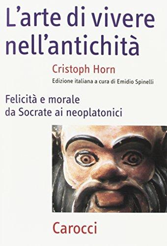 L'arte della vita nell'antichità. Felicità e morale da Socrate ai neoplatonici