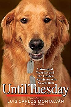 Until Tuesday: A Wounded Warrior and the Golden Retriever Who Saved Him by [Luis Carlos Montalvan]