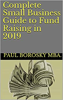 Complete Small Business Guide to Fund Raising in 2019 by [Paul  Borosky Sr.]