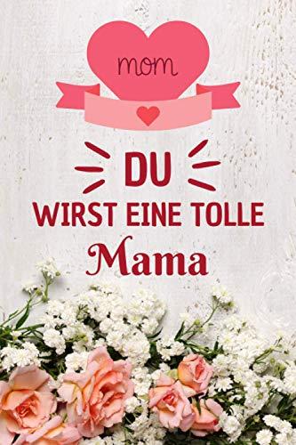 DU WIRST EINE TOLLE MAMA NOTIZBUCH: Mama Geschenk , 107 Seiten liniertes Notizbuch A5 , geschenke für schwangere