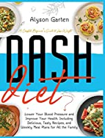 Dash Diet: A Complete Beginner's Guide to Lose Weight, Lower Your Blood Pressure and Improve Your Health. Including Delicious, Tasty Recipes, and Weekly Meal Plans for All the Family.