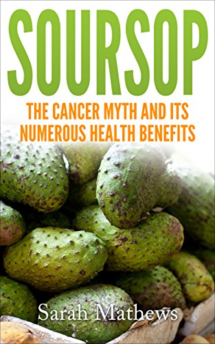 Soursop: The Cancer Cure Myth and its Numerous Health Benefits (Soursop Cancer Cure, Soursop Juice, Health Benefit of Soursop Book 2) (English Edition)