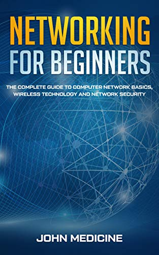 Networking for Beginners: The Complete Guide to Computer Network Basics, Wireless Technology and Network Security