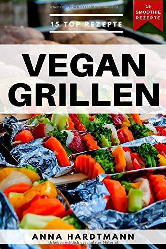 Vegan Grillen: ultimatives Grillbuch mit BBQ Rezepten für Vegetarier und Veganer (inkl. veganen Spinat Smoothie Rezepten) - schnell und einfach für jeden!