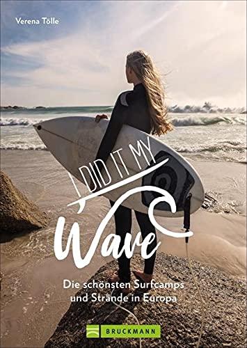 I did it my wave! Die schönsten Surfcamps und Strände in Europa. Reiseführer zu coolen Surfspots an Europas Atlantik- und Nordseeküste von Portugal bis zum Nordkap.