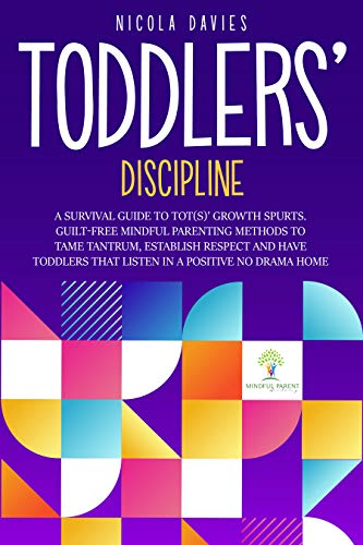 TODDLERS' DISCIPLINE: A SURVIVAL GUIDE TO TOT(S)' GROWTH SPURTS. GUILT-FREE MINDFUL PARENTING METHODS TO TAME TANTRUMS, ESTABLISH RESPECT AND HAVE TODDLERS THAT LISTEN IN A POSITIVE NO DRAMA HOME