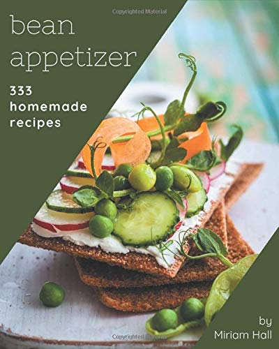 333 Homemade Bean Appetizer Recipes: The Best Bean Appetizer Cookbook that Delights Your Taste Buds