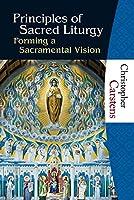 Principles of Sacred Liturgy: Forming a Sacramental Vision