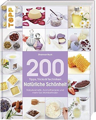 200 Tipps, Tricks und Techniken Natürliche Schönheit: Naturkosmetik, Aromatherapie und mehr fürs Wohlbefinden (Tipps, Tricks & Techniken)