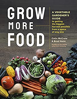Grow More Food: A Vegetable Gardener's Guide to Getting the Biggest Harvest Possible from a Space of Any Size by [Colin McCrate, Brad Halm]