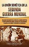 La Unión Soviética en la Segunda Guerra Mundial: Una guía fascinante de la vida en la Unión Soviética y acontecimientos como la batalla de Stalingrado, la batalla de Kursk y el asedio de Leningrado