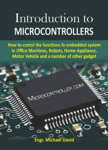 Introduction to Microcontrollers : How to control the functions of embedded system in Office Machines, Robots, Home-Appliance, Motor Vehicles and a number of other gadget (English Edition)