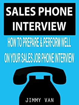 Sales Phone Interview: How to Prepare & Perform Well on your Sales Job Phone Interview by [Jimmy Van]