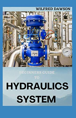 BEGINNERS GUIDE TO HYDRAULICS SYSTEM: Step By Step Guide To Basic Of Hydraulics Engineering System