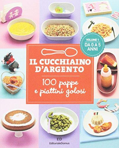 Il Cucchiaino d'Argento: Vol. 1 100 Pappe e Piattini Golosi- da 0 a 5 Anni