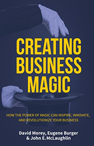 Creating Business Magic: How the Power of Magic Can Inspire, Innovate, and Revolutionize Your Business (Magicians' Secrets That Could Make You a Success)